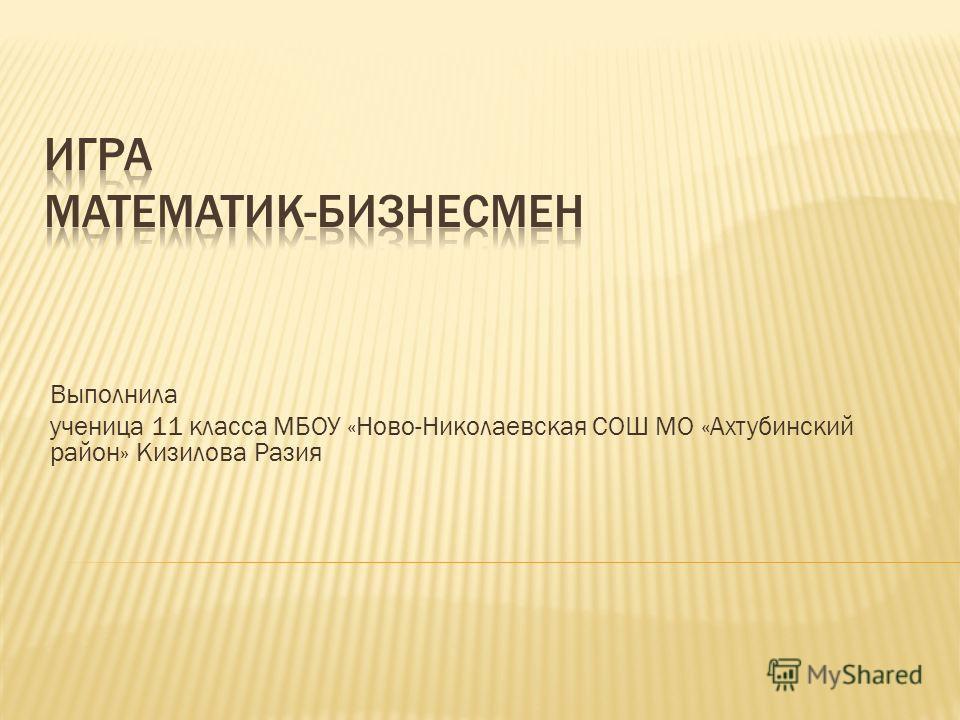 Выполнила ученица 11 класса МБОУ «Ново-Николаевская СОШ МО «Ахтубинский район» Кизилова Разия