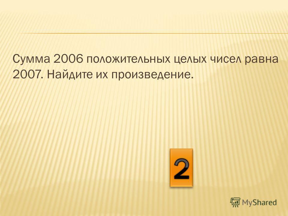 Сумма 2006 положительных целых чисел равна 2007. Найдите их произведение.