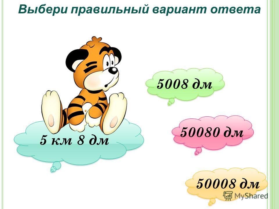Выбери правильный вариант ответа 5 км 8 дм 5008 дм 5008 дм 50080 дм 50080 дм 50008 дм 50008 дм