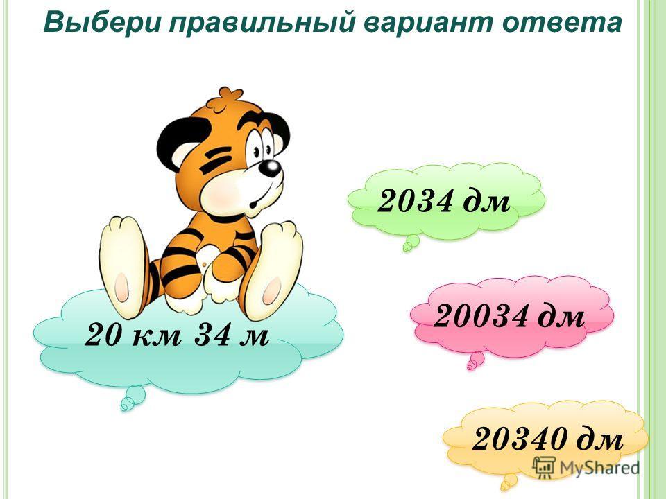 Выбери правильный вариант ответа 20 км 34 м 2034 дм 2034 дм 20034 дм 20034 дм 20340 дм 20340 дм