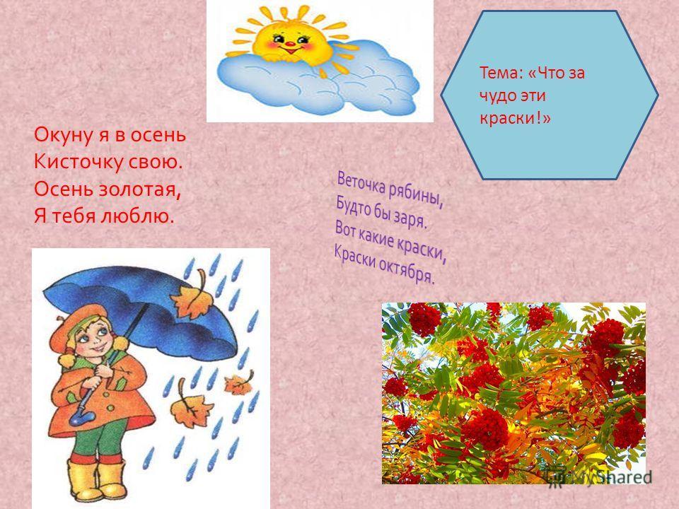 Тема: «Что за чудо эти краски!» Окуну я в осень Кисточку свою. Осень золотая, Я тебя люблю.