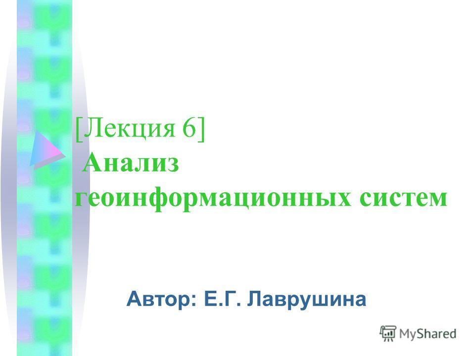 [Лекция 6] Анализ геоинформационных систем Автор: Е.Г. Лаврушина