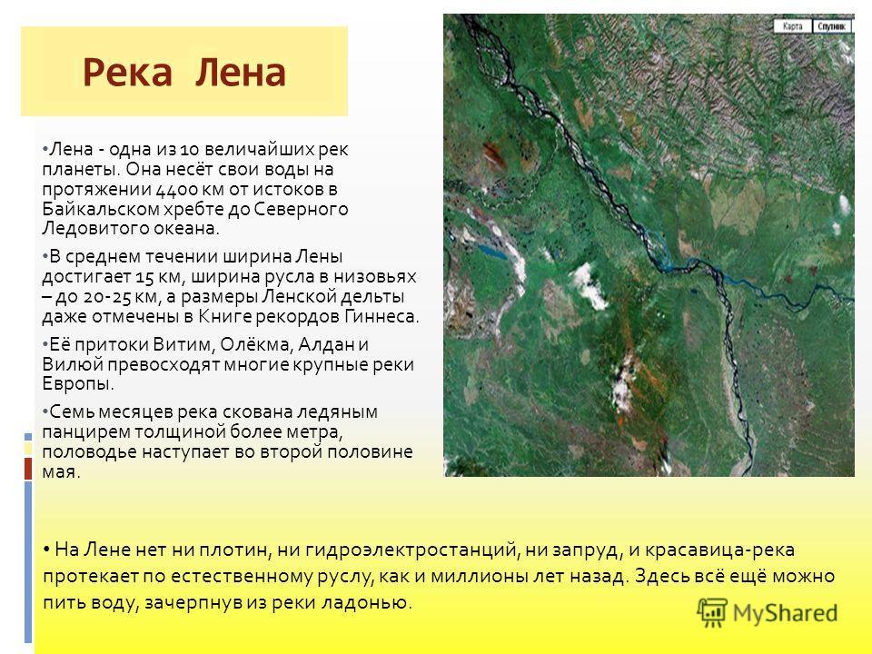 Река Лена Лена - одна из 10 величайших рек планеты. Она несёт свои воды на протяжении 4400 км от истоков в Байкальском хребте до Северного Ледовитого океана. В среднем течении ширина Лены достигает 15 км, ширина русла в низовьях – до 20-25 км, а разм