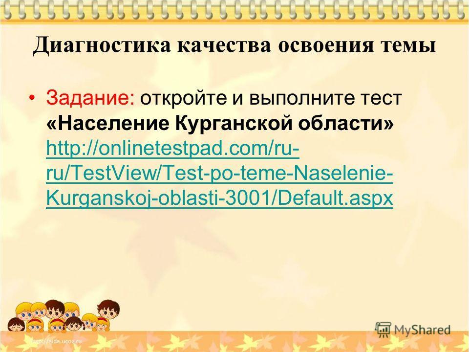 Диагностика качества освоения темы Задание: откройте и выполните тест «Население Курганской области» http://onlinetestpad.com/ru- ru/TestView/Test-po-teme-Naselenie- Kurganskoj-oblasti-3001/Default.aspx http://onlinetestpad.com/ru- ru/TestView/Test-p