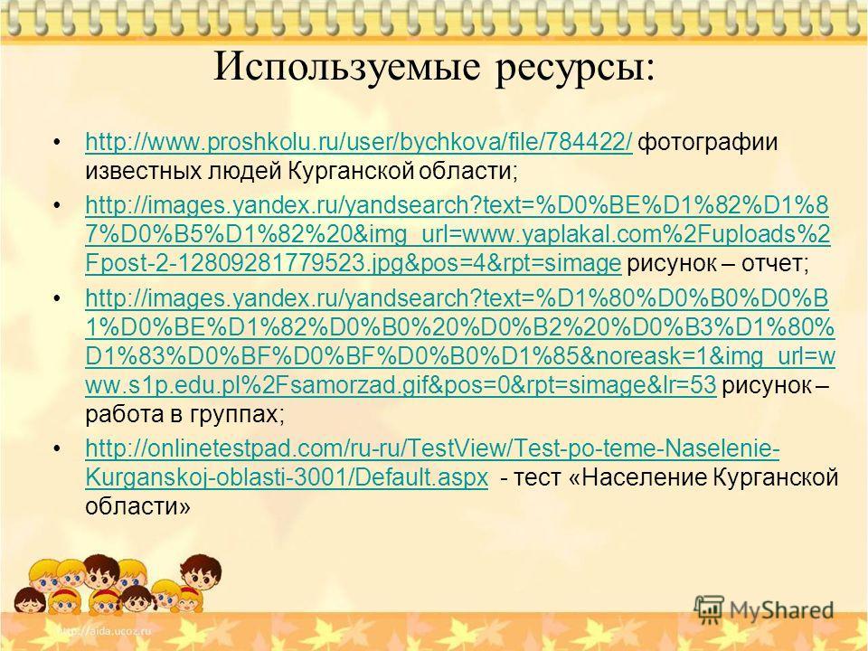 Используемые ресурсы: http://www.proshkolu.ru/user/bychkova/file/784422/ фотографии известных людей Курганской области;http://www.proshkolu.ru/user/bychkova/file/784422/ http://images.yandex.ru/yandsearch?text=%D0%BE%D1%82%D1%8 7%D0%B5%D1%82%20&img_u