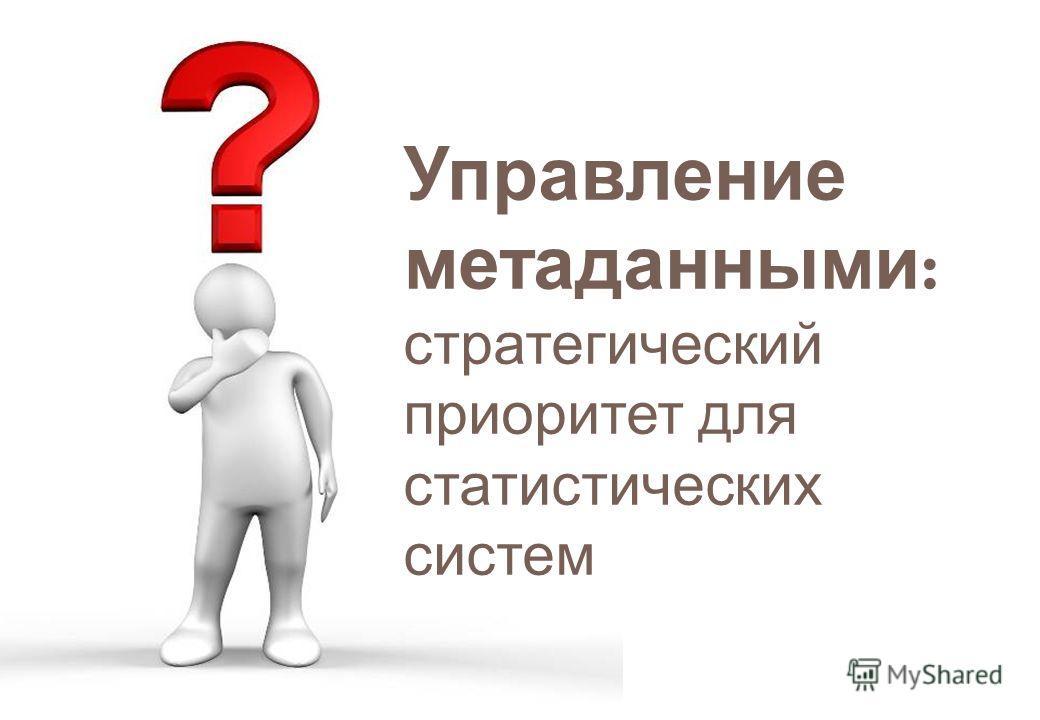 Управление метаданными : стратегический приоритет для статистических систем