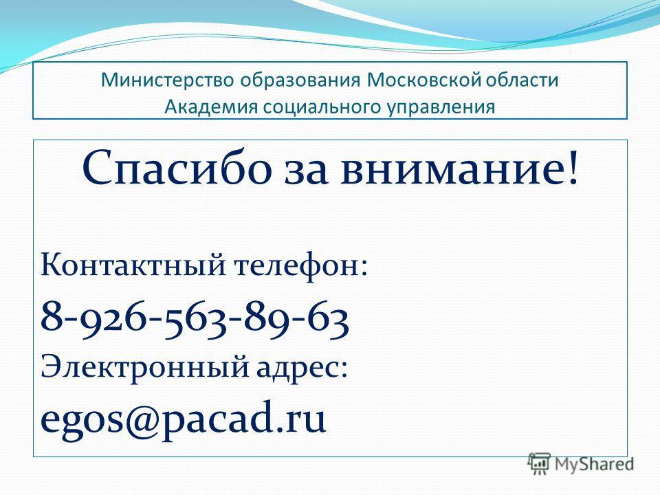 Министерство образования Московской области Академия социального управления Спасибо за внимание! Контактный телефон: 8-926-563-89-63 Электронный адрес: egos@pacad.ru
