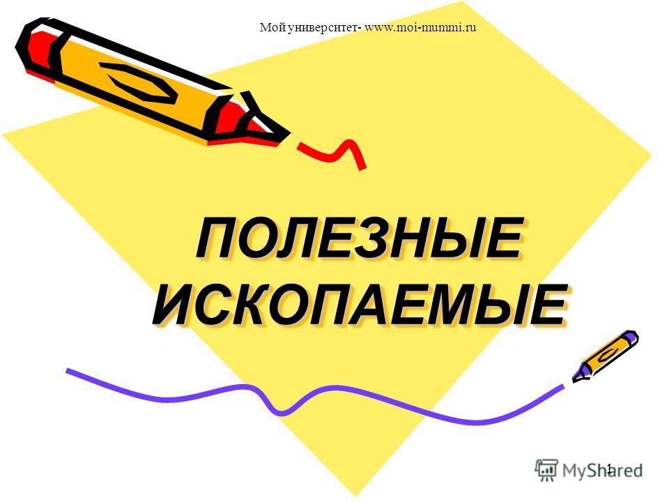 ПОЛЕЗНЫЕ ИСКОПАЕМЫЕ ПОЛЕЗНЫЕ ИСКОПАЕМЫЕ 1 Мой университет- www.moi-mummi.ru