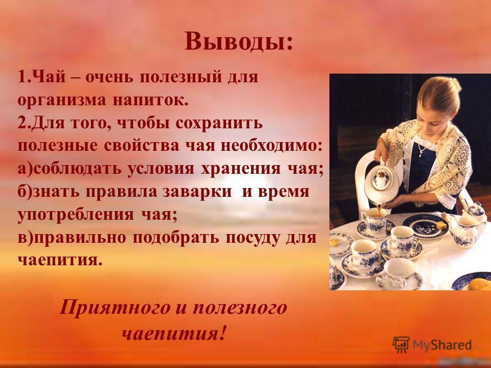 Выводы: 1.Чай – очень полезный для организма напиток. 2.Для того, чтобы сохранить полезные свойства чая необходимо: а)соблюдать условия хранения чая; б)знать правила заварки и время употребления чая; в)правильно подобрать посуду для чаепития. Приятно