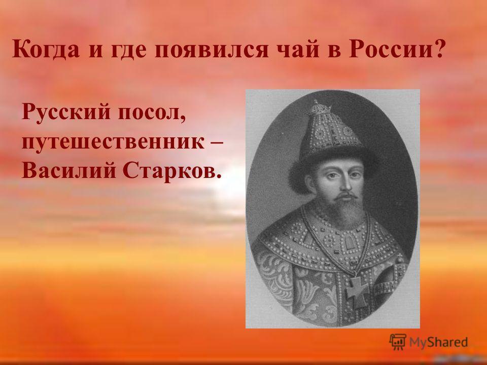 Когда и где появился чай в России? Русский посол, путешественник – Василий Старков.