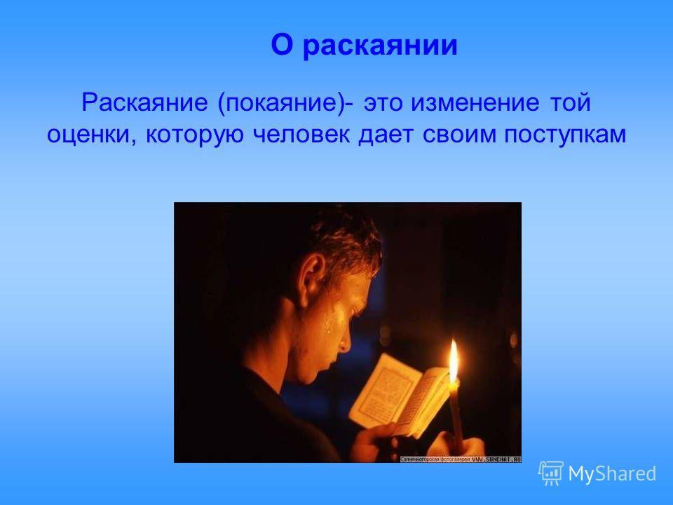Раскаяние (покаяние)- это изменение той оценки, которую человек дает своим поступкам О раскаянии