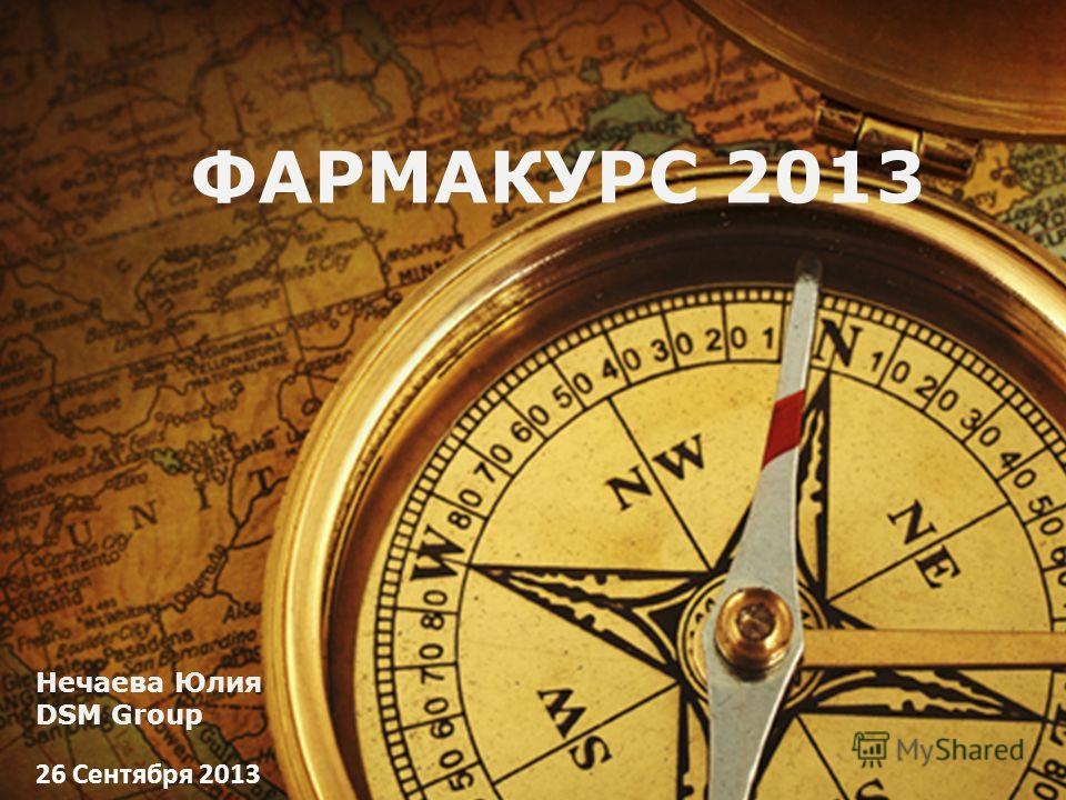 ФАРМАКУРС 2013 26 Сентября 2013 Нечаева Юлия DSM Group