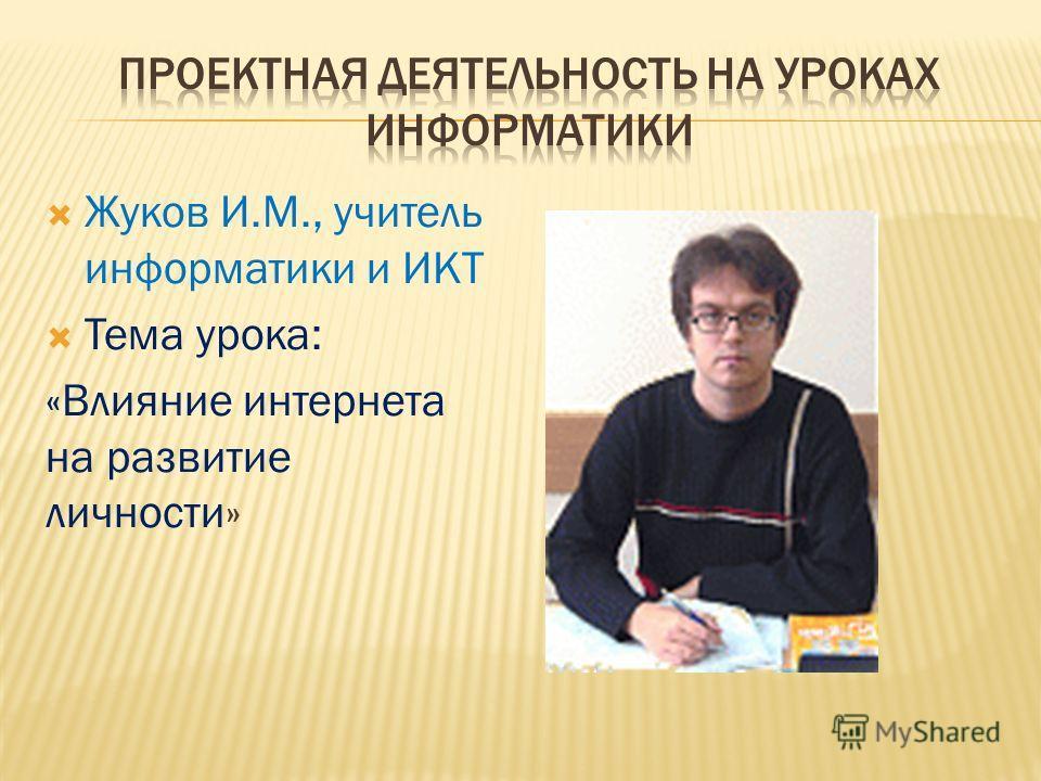 Жуков И.М., учитель информатики и ИКТ Тема урока: «Влияние интернета на развитие личности»