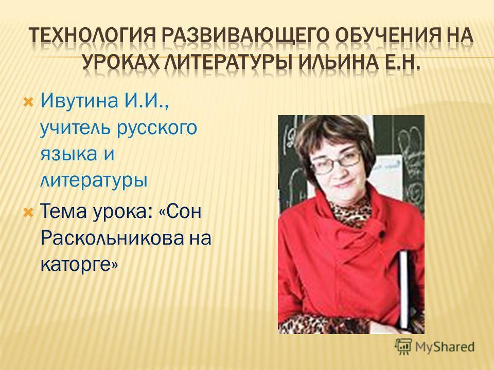 Ивутина И.И., учитель русского языка и литературы Тема урока: «Сон Раскольникова на каторге»