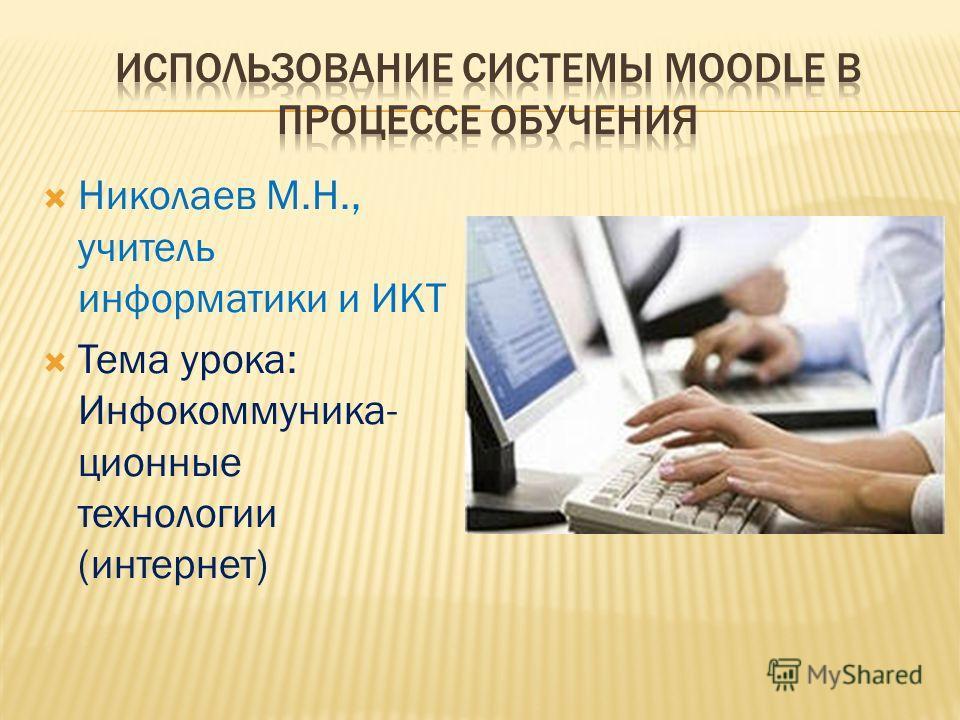 Николаев М.Н., учитель информатики и ИКТ Тема урока: Инфокоммуника- ционные технологии (интернет)