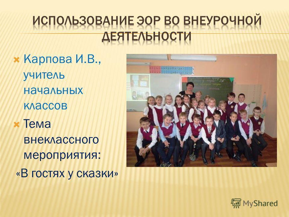 Карпова И.В., учитель начальных классов Тема внеклассного мероприятия: «В гостях у сказки»