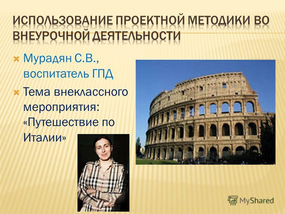 Мурадян С.В., воспитатель ГПД Тема внеклассного мероприятия: «Путешествие по Италии»