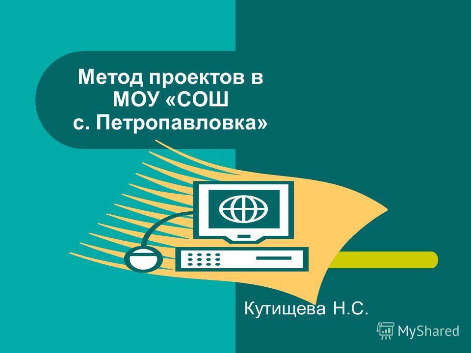 Метод проектов в МОУ «СОШ с. Петропавловка» Кутищева Н.С.
