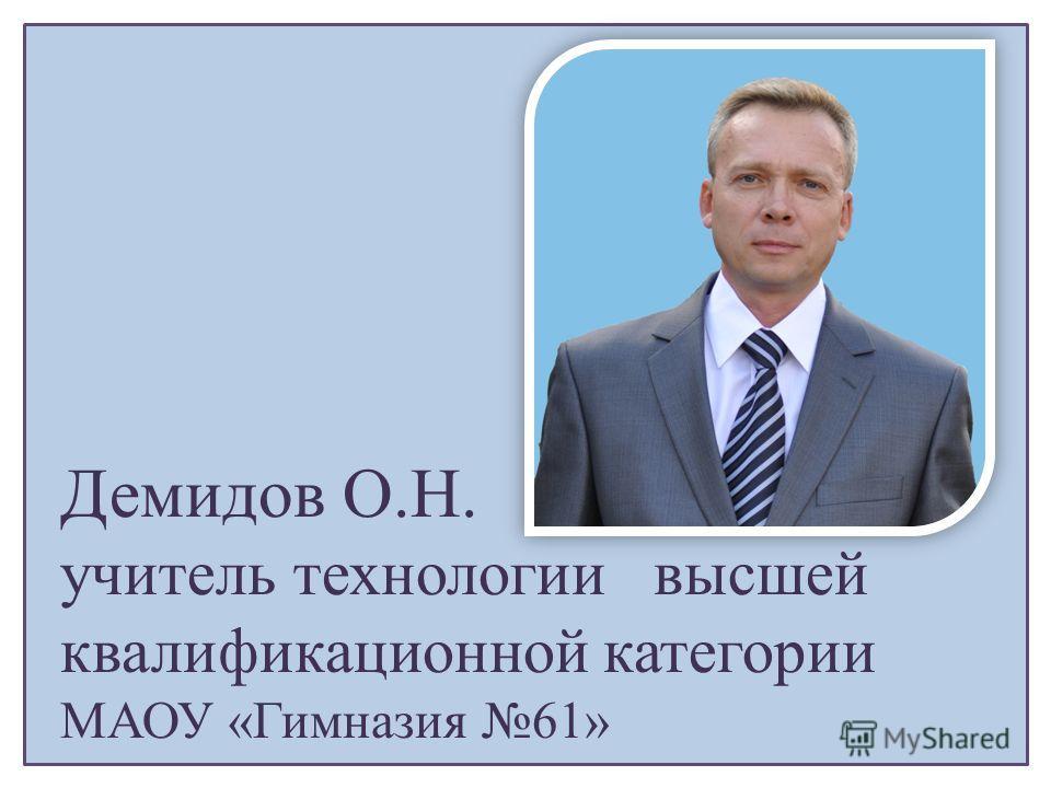 Демидов О.Н. учитель технологии высшей квалификационной категории МАОУ «Гимназия 61»
