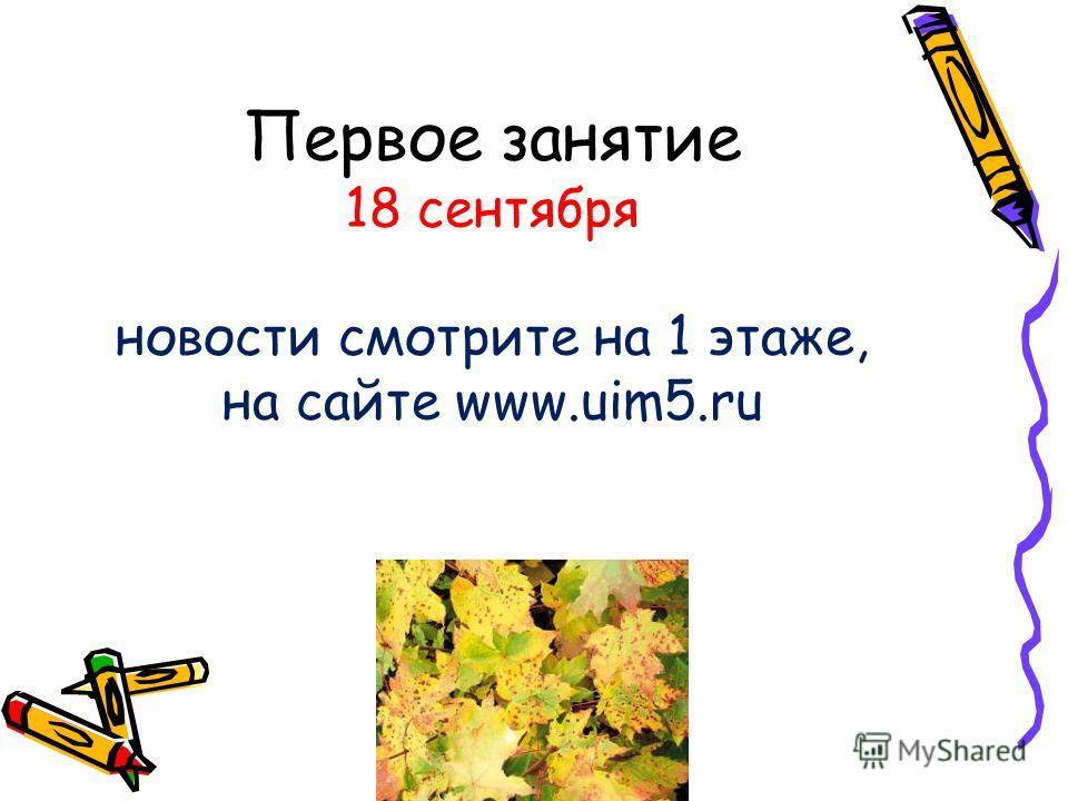 Первое занятие 18 сентября новости смотрите на 1 этаже, на сайте www.uim5.ru
