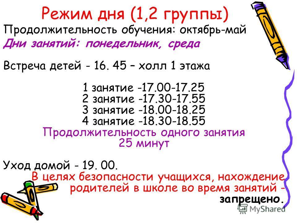Режим дня (1,2 группы) Дни занятий: понедельник, среда Встреча детей - 16. 45 – холл 1 этажа 1 занятие -17.00-17.25 2 занятие -17.30-17.55 3 занятие -18.00-18.25 4 занятие -18.30-18.55 Продолжительность одного занятия 25 минут Уход домой - 19. 00. В