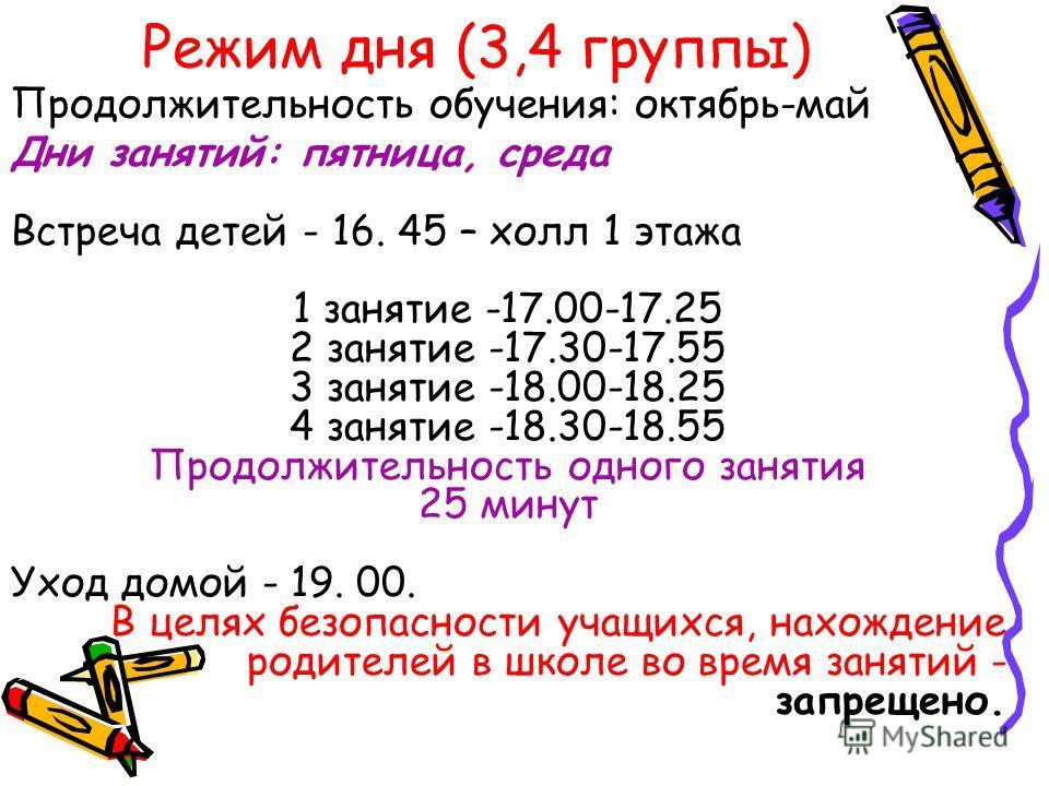 Режим дня (3,4 группы) Дни занятий: пятница, среда Встреча детей - 16. 45 – холл 1 этажа 1 занятие -17.00-17.25 2 занятие -17.30-17.55 3 занятие -18.00-18.25 4 занятие -18.30-18.55 Продолжительность одного занятия 25 минут Уход домой - 19. 00. В целя