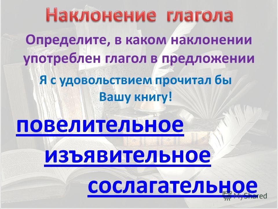 Определите, в каком наклонении употреблен глагол в предложении повелительное изъявительное Я с удовольствием прочитал бы Вашу книгу! сослагательное