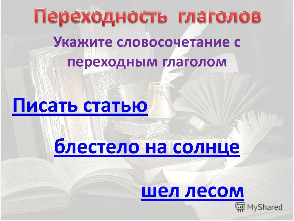 Укажите словосочетание с переходным глаголом Писать статью шел лесом блестело на солнце