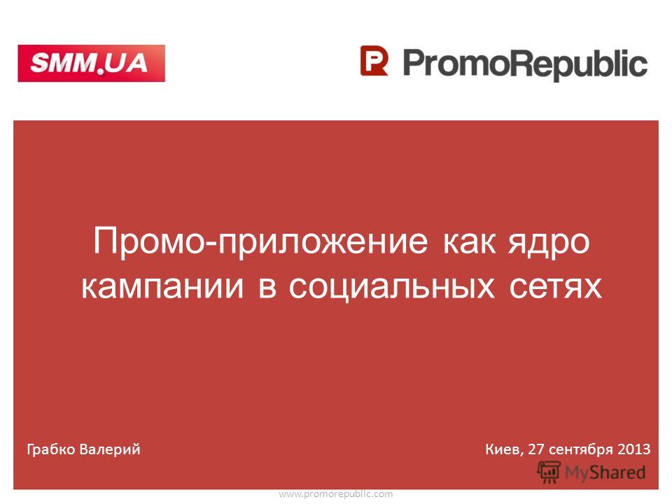 Промо-приложение как ядро кампании в социальных сетях www.promorepublic.com Грабко ВалерийКиев, 27 сентября 2013