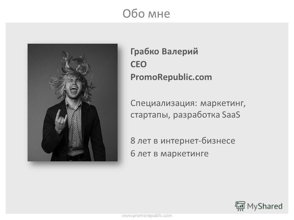 Обо мне www.promorepublic.com Грабко Валерий CEO PromoRepublic.com Специализация: маркетинг, стартапы, разработка SaaS 8 лет в интернет-бизнесе 6 лет в маркетинге