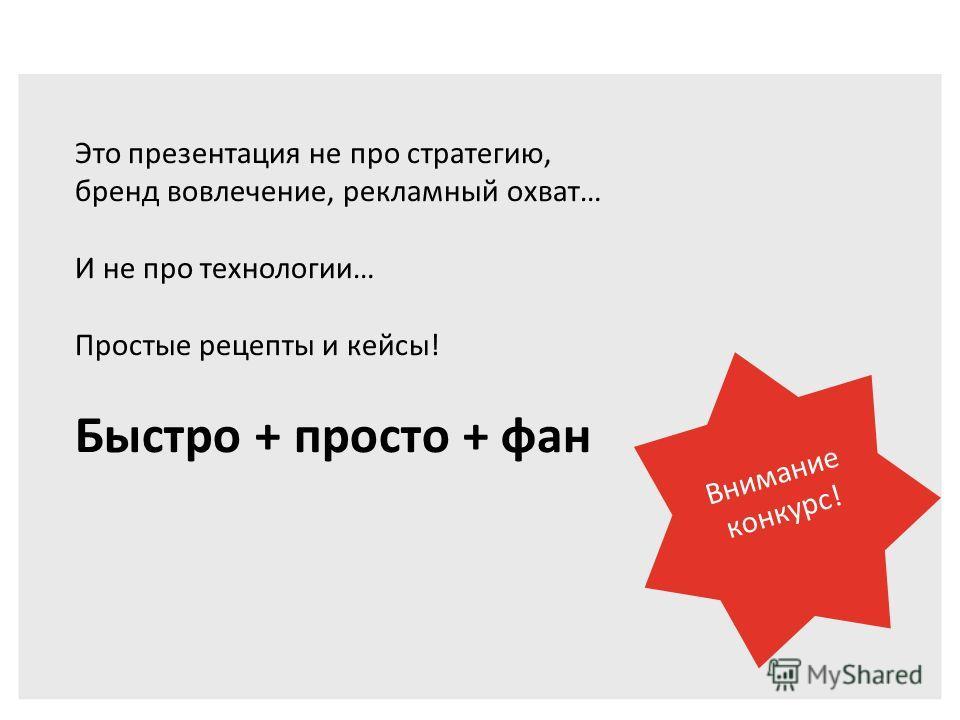 Это презентация не про стратегию, бренд вовлечение, рекламный охват… И не про технологии… Простые рецепты и кейсы! Быстро + просто + фан Внимание конкурс!