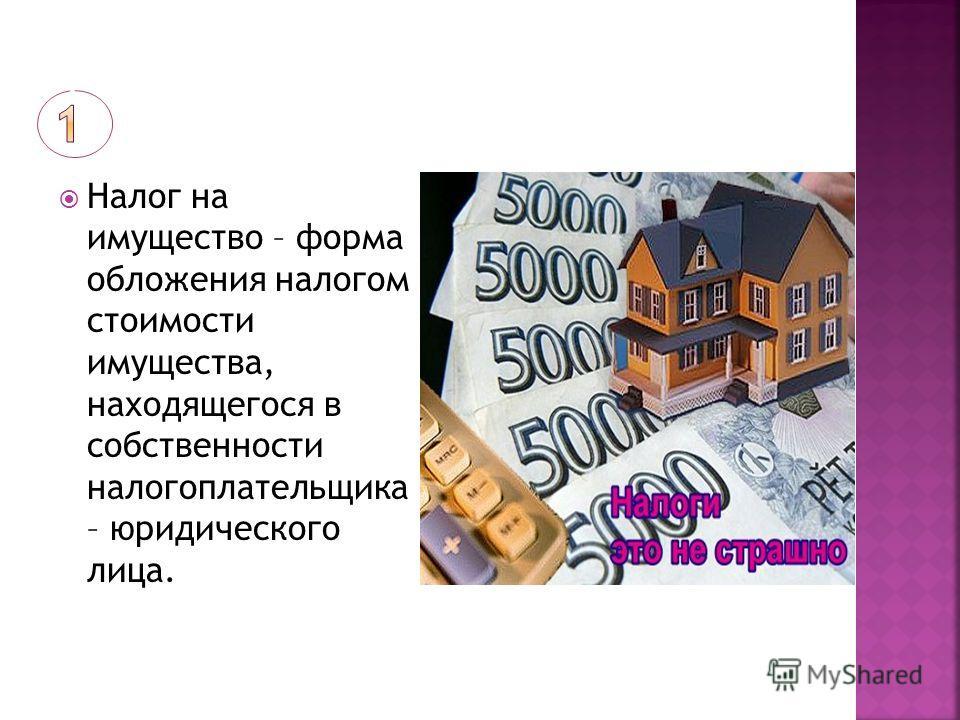 Налог на имущество – форма обложения налогом стоимости имущества, находящегося в собственности налогоплательщика – юридического лица.