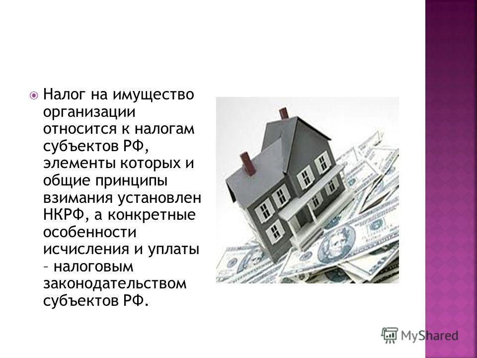 Налог на имущество организации относится к налогам субъектов РФ, элементы которых и общие принципы взимания установлен НКРФ, а конкретные особенности исчисления и уплаты – налоговым законодательством субъектов РФ.