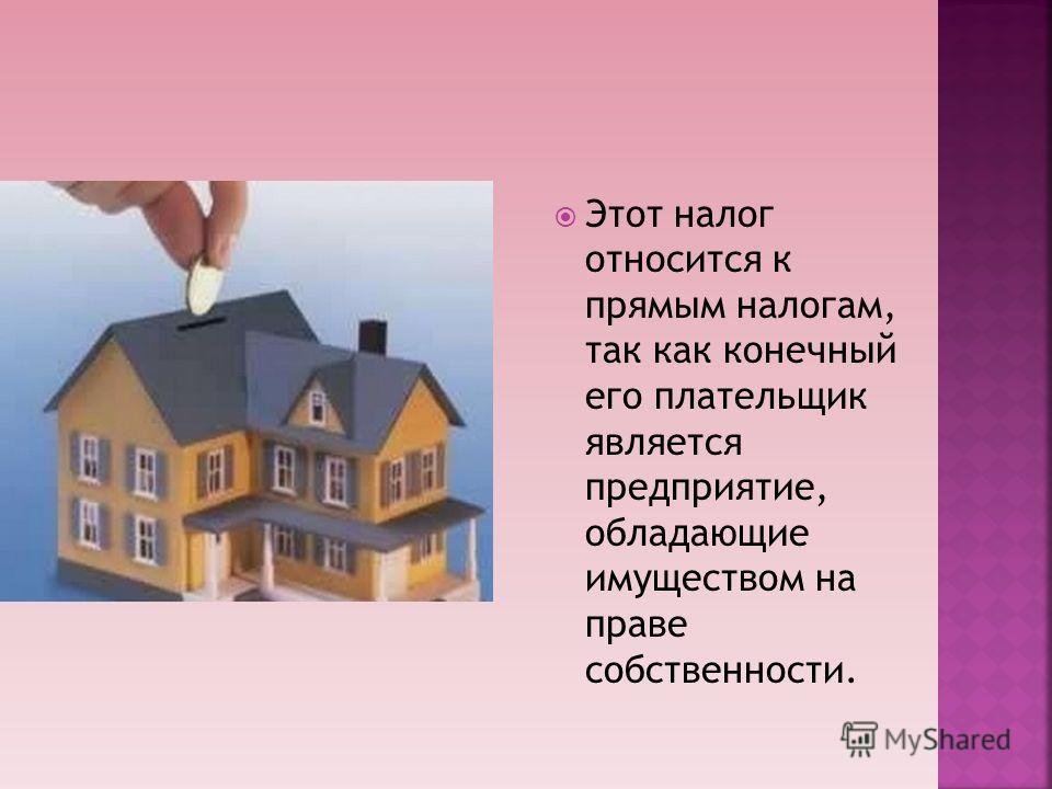 Этот налог относится к прямым налогам, так как конечный его плательщик является предприятие, обладающие имуществом на праве собственности.