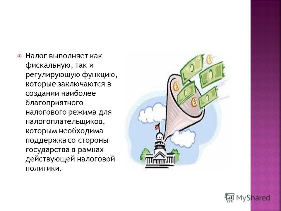 Налог выполняет как фискальную, так и регулирующую функцию, которые заключаются в создании наиболее благоприятного налогового режима для налогоплательщиков, которым необходима поддержка со стороны государства в рамках действующей налоговой политики.
