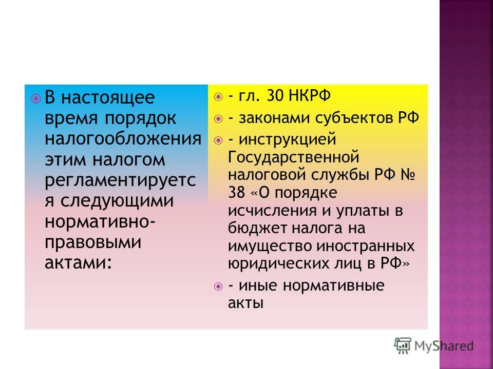 В настоящее время порядок налогообложения этим налогом регламентируетс я следующими нормативно- правовыми актами: - гл. 30 НКРФ - законами субъектов РФ - инструкцией Государственной налоговой службы РФ 38 «О порядке исчисления и уплаты в бюджет налог