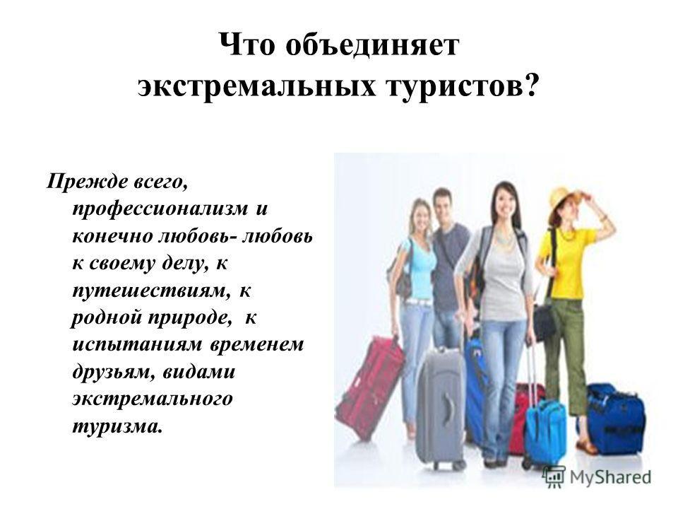 Что объединяет экстремальных туристов? Прежде всего, профессионализм и конечно любовь- любовь к своему делу, к путешествиям, к родной природе, к испытаниям временем друзьям, видами экстремального туризма.
