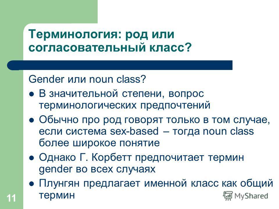 11 Терминология: род или согласовательный класс? Gender или noun class? В значительной степени, вопрос терминологических предпочтений Обычно про род говорят только в том случае, если система sex-based – тогда noun class более широкое понятие Однако Г