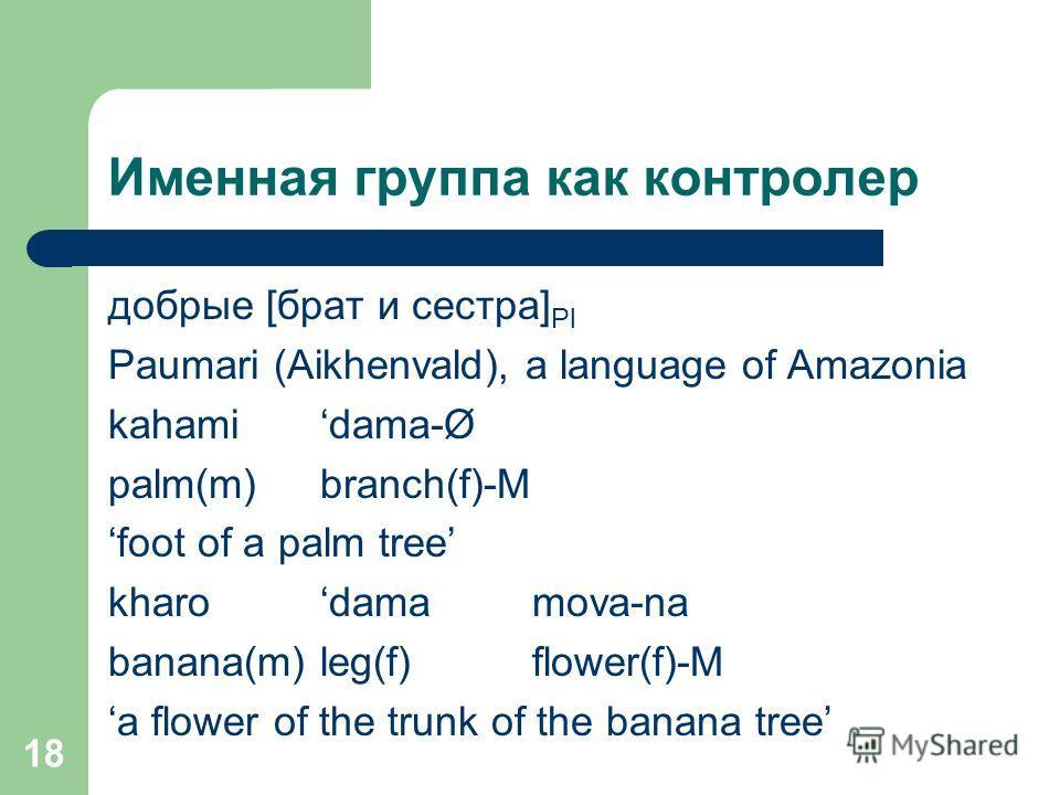 18 Именная группа как контролер добрые [брат и сестра] Pl Paumari (Aikhenvald), a language of Amazonia kahamidama-Ø palm(m)branch(f)-M foot of a palm tree kharo dama mova-na banana(m) leg(f) flower(f)-M a flower of the trunk of the banana tree