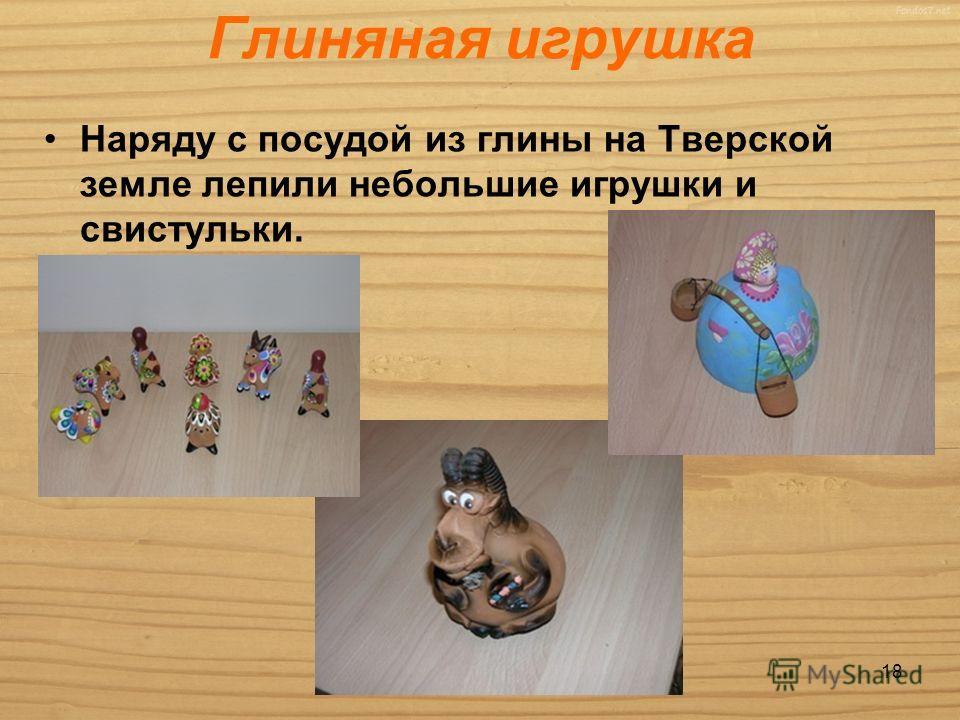 Глиняная игрушка Наряду с посудой из глины на Тверской земле лепили небольшие игрушки и свистульки. 18