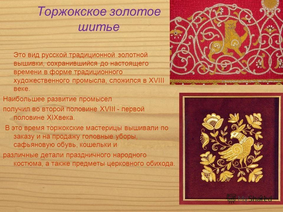Торжокское золотое шитье Это вид русской традиционной золотной вышивки, сохранившийся до настоящего времени в форме традиционного художественного промысла, сложился в XVІІІ веке. Наибольшее развитие промысел получил во второй половине XVІІІ - первой