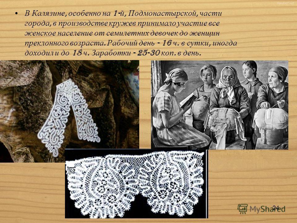 В Калязине, особенно на 1- й, Подмонастырской, части города, в производстве кружев принимало участие все женское население от семилетних девочек до женщин преклонного возраста. Рабочий день - 16 ч. в сутки, иногда доходил и до 18 ч. Заработки - 25-30