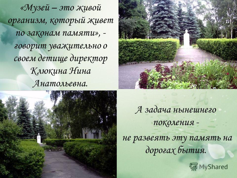 «Музей – это живой организм, который живет по законам памяти», - говорит уважительно о своем детище директор Клюкина Нина Анатольевна. А задача нынешнего поколения - не развеять эту память на дорогах бытия.