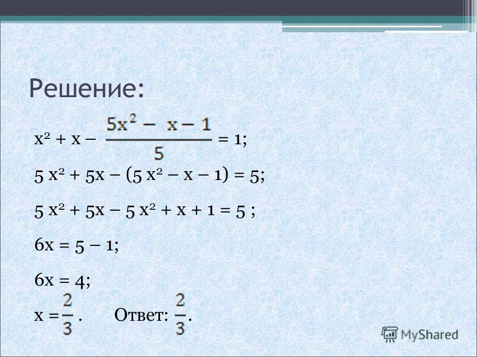 Решение: x 2 + x – = 1; 5 x 2 + 5x – (5 x 2 – x – 1) = 5; 5 x 2 + 5x – 5 x 2 + x + 1 = 5 ; 6x = 5 – 1; 6x = 4; x =. Ответ:.