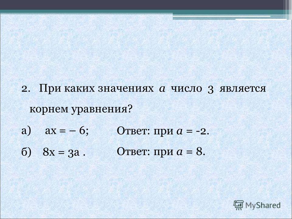 2. При каких значениях a число 3 является корнем уравнения? а) ax = – 6; б) 8x = 3a. Ответ: при а = -2. Ответ: при а = 8.