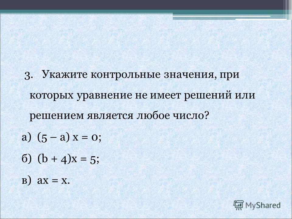 3. Укажите контрольные значения, при которых уравнение не имеет решений или решением является любое число? а) (5 – a) x = 0; б) (b + 4)x = 5; в) ax = x.