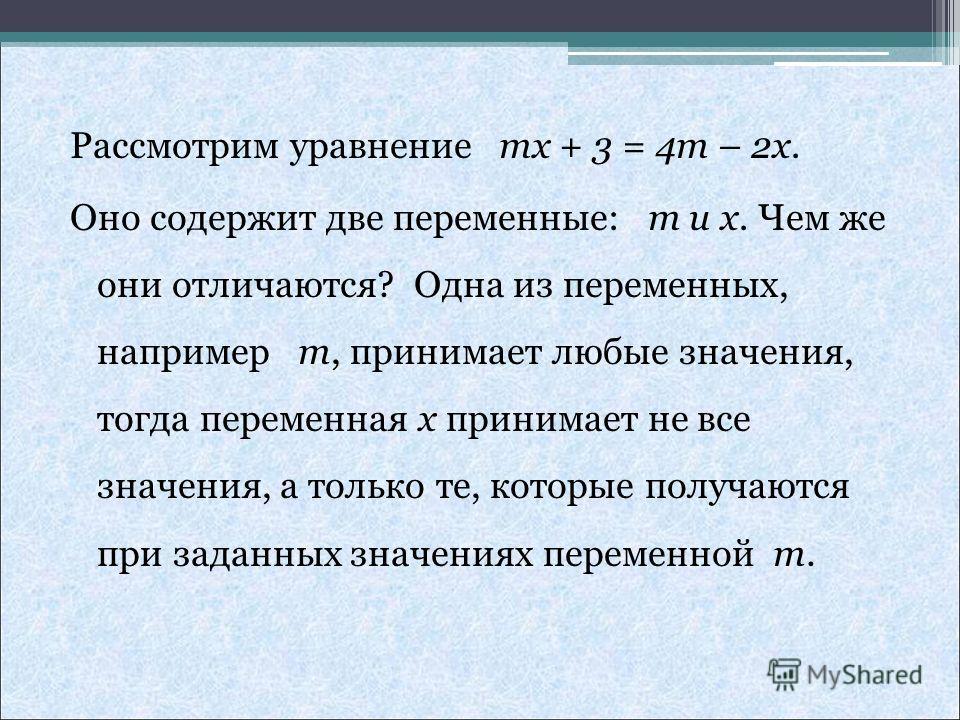 Рассмотрим уравнение mx + 3 = 4m – 2x. Оно содержит две переменные: m и x. Чем же они отличаются? Одна из переменных, например m, принимает любые значения, тогда переменная x принимает не все значения, а только те, которые получаются при заданных зна