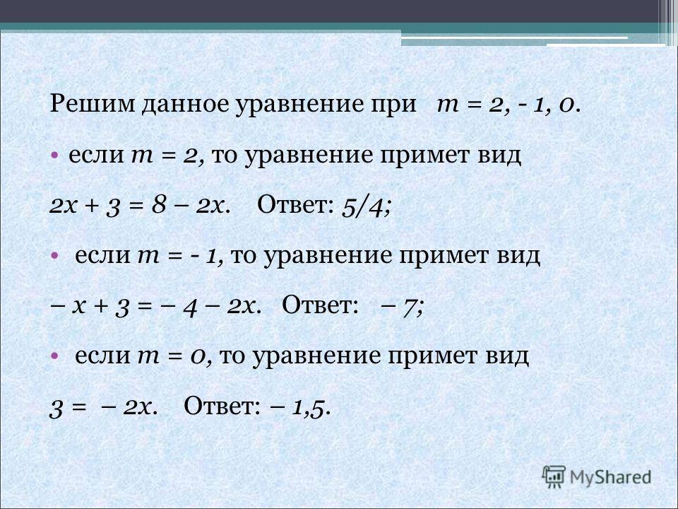 Решим данное уравнение при m = 2, - 1, 0. если m = 2, то уравнение примет вид 2x + 3 = 8 – 2x. Ответ: 5/4; если m = - 1, то уравнение примет вид – x + 3 = – 4 – 2x. Ответ: – 7; если m = 0, то уравнение примет вид 3 = – 2x. Ответ: – 1,5.