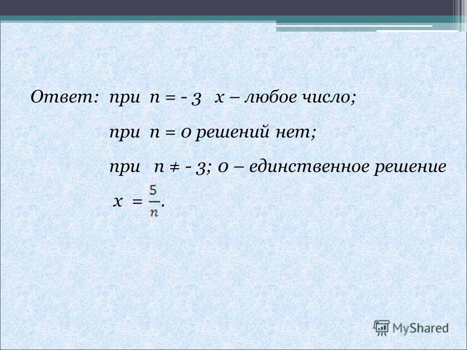 Ответ: при n = - 3 x – любое число; при n = 0 решений нет; при n - 3; 0 – единственное решение x =.