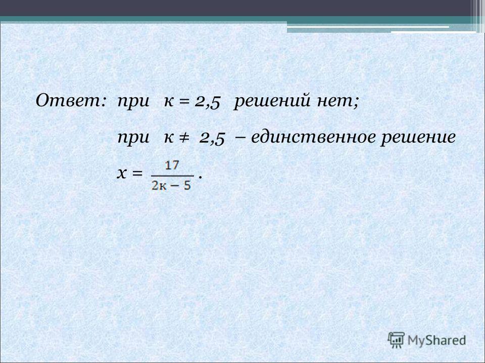 Ответ: при к = 2,5 решений нет; при к 2,5 – единственное решение x =.